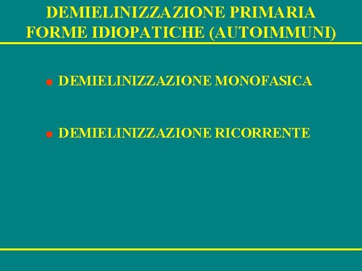 DEMIELINIZZAZIONE PRIMARIA FORME IDIOPATICHE (AUTOIMMUNI) l DEMIELINIZZAZIONE MONOFASICA l DEMIELINIZZAZIONE RICORRENTE