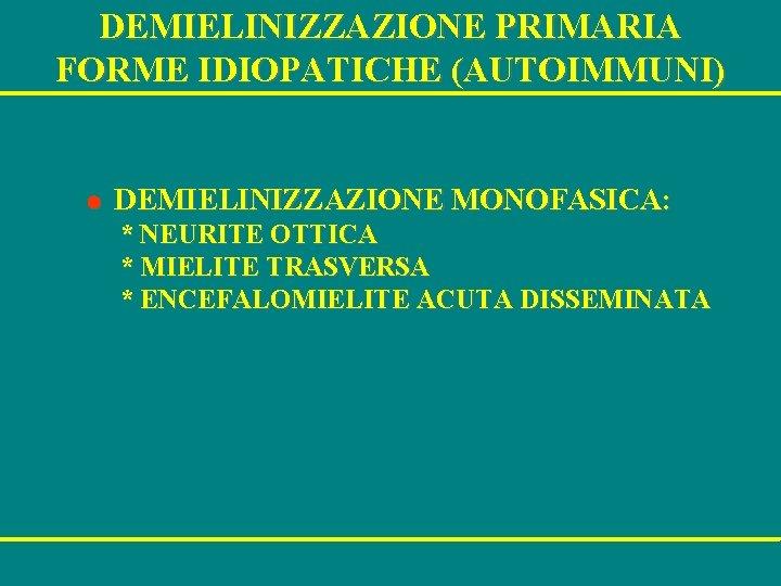 DEMIELINIZZAZIONE PRIMARIA FORME IDIOPATICHE (AUTOIMMUNI) l DEMIELINIZZAZIONE MONOFASICA: * NEURITE OTTICA * MIELITE TRASVERSA