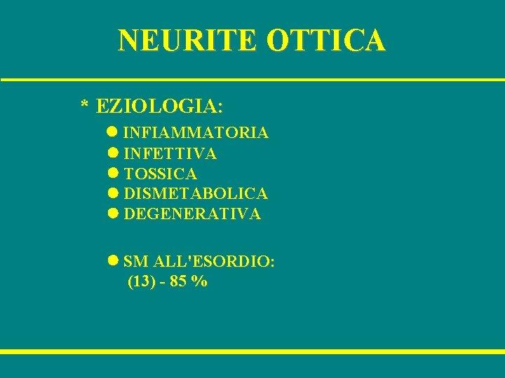 NEURITE OTTICA * EZIOLOGIA: l INFIAMMATORIA l INFETTIVA l TOSSICA l DISMETABOLICA l DEGENERATIVA