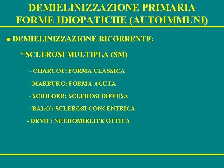 DEMIELINIZZAZIONE PRIMARIA FORME IDIOPATICHE (AUTOIMMUNI) l DEMIELINIZZAZIONE RICORRENTE: * SCLEROSI MULTIPLA (SM) - CHARCOT: