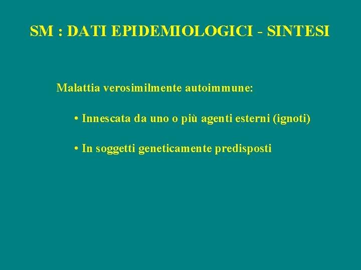 SM : DATI EPIDEMIOLOGICI - SINTESI Malattia verosimilmente autoimmune: • Innescata da uno o