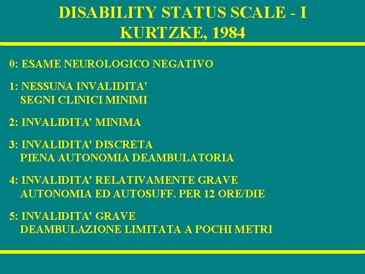 DISABILITY STATUS SCALE - I KURTZKE, 1984 0: ESAME NEUROLOGICO NEGATIVO 1: NESSUNA INVALIDITA'
