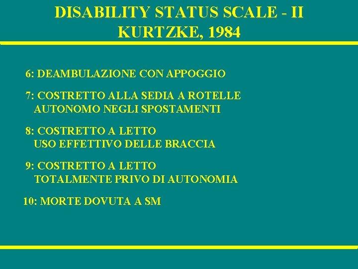 DISABILITY STATUS SCALE - II KURTZKE, 1984 6: DEAMBULAZIONE CON APPOGGIO 7: COSTRETTO ALLA