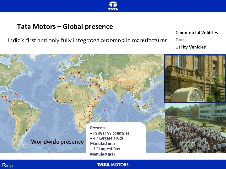 Tata Motors – Global presence India's first and only fully integrated automobile manufacturer Worldwide