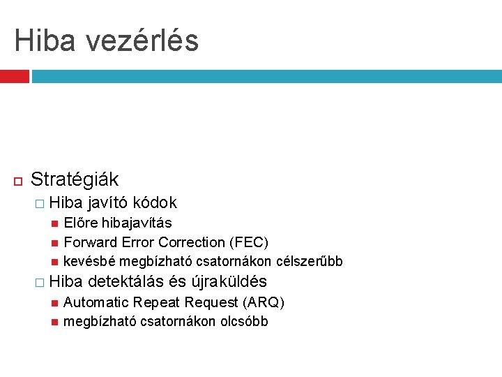 Hiba vezérlés Stratégiák � Hiba javító kódok Előre hibajavítás Forward Error Correction (FEC) kevésbé