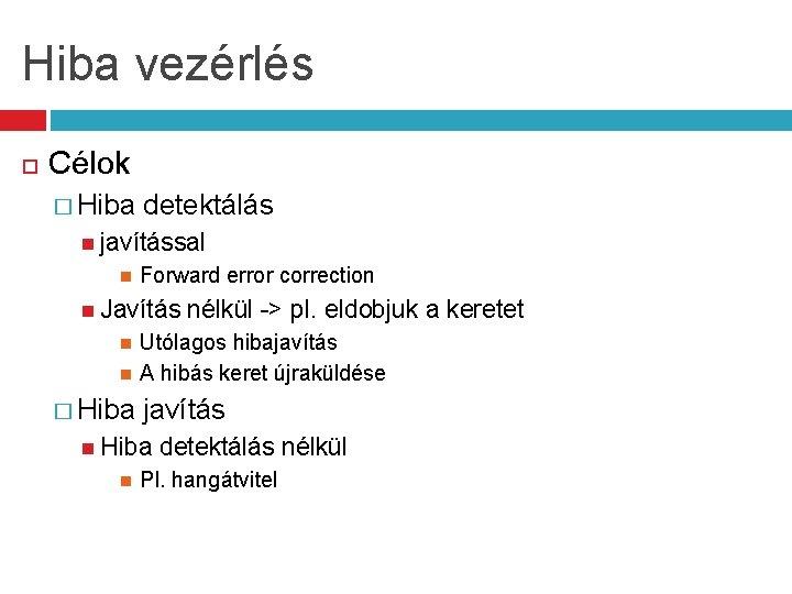 Hiba vezérlés Célok � Hiba detektálás javítással Forward error correction Javítás nélkül -> pl.