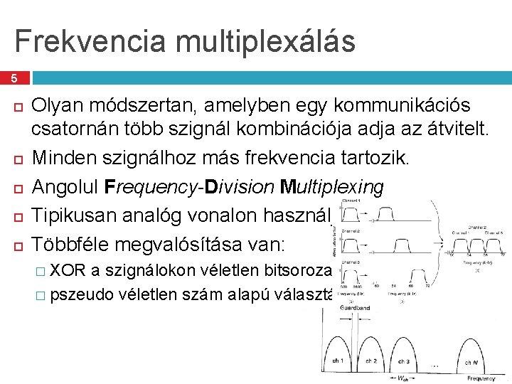 Frekvencia multiplexálás 5 Olyan módszertan, amelyben egy kommunikációs csatornán több szignál kombinációja adja az
