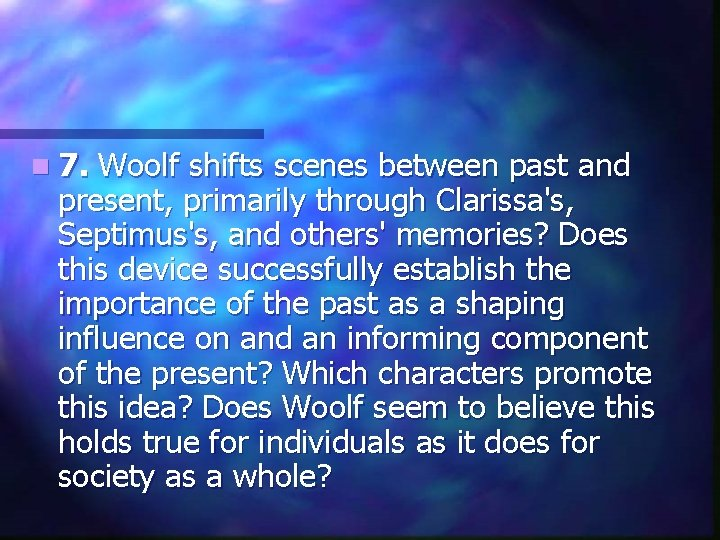 n 7. Woolf shifts scenes between past and present, primarily through Clarissa's, Septimus's, and