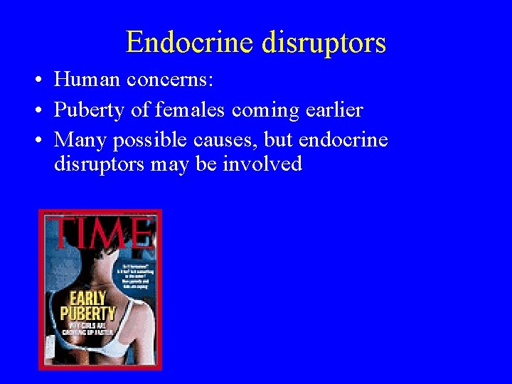 Endocrine disruptors • Human concerns: • Puberty of females coming earlier • Many possible