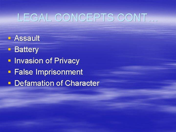 LEGAL CONCEPTS CONT… § § § Assault Battery Invasion of Privacy False Imprisonment Defamation