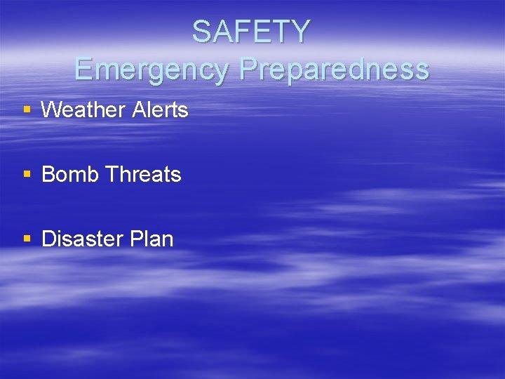 SAFETY Emergency Preparedness § Weather Alerts § Bomb Threats § Disaster Plan