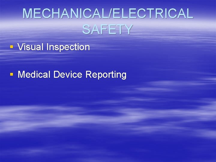 MECHANICAL/ELECTRICAL SAFETY § Visual Inspection § Medical Device Reporting