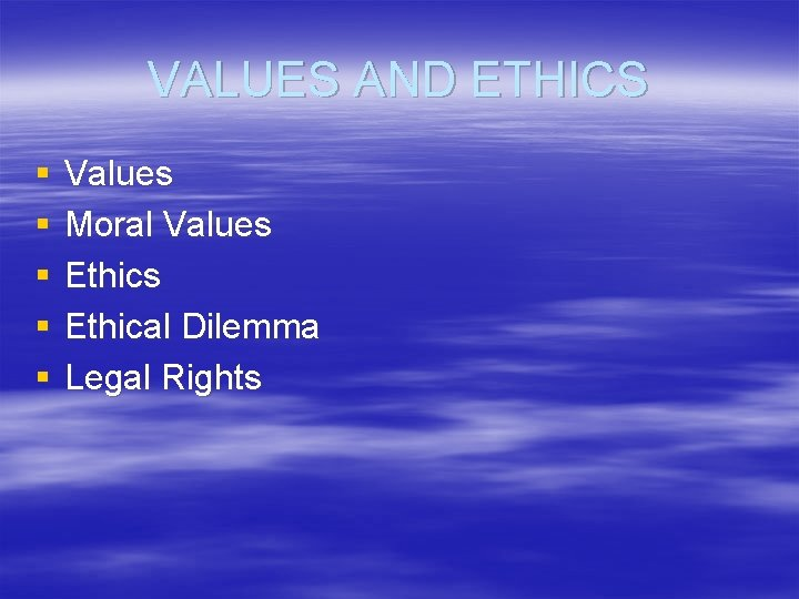 VALUES AND ETHICS § § § Values Moral Values Ethical Dilemma Legal Rights