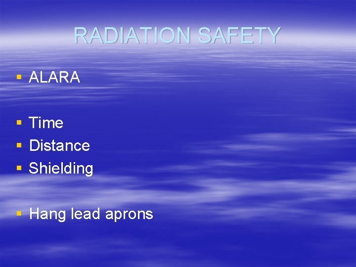 RADIATION SAFETY § ALARA § § § Time Distance Shielding § Hang lead aprons