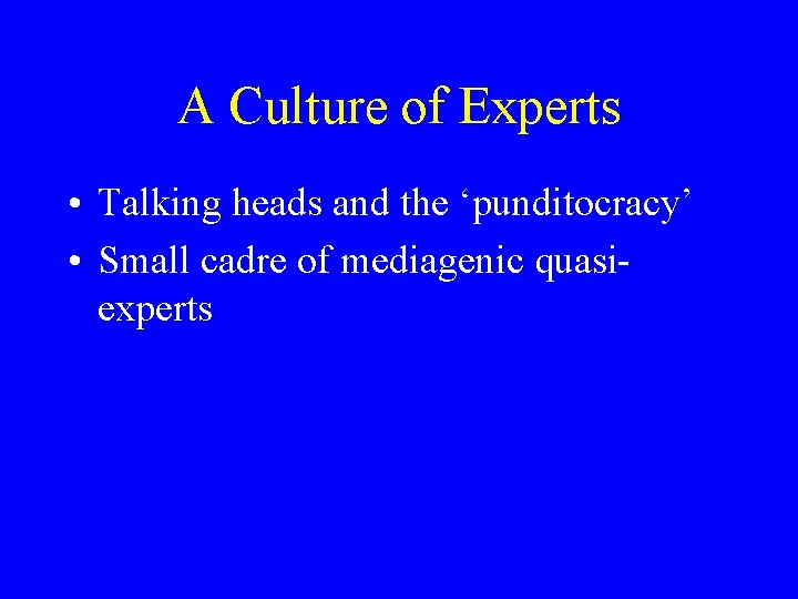 A Culture of Experts • Talking heads and the 'punditocracy' • Small cadre of