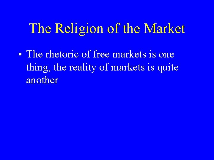 The Religion of the Market • The rhetoric of free markets is one thing,