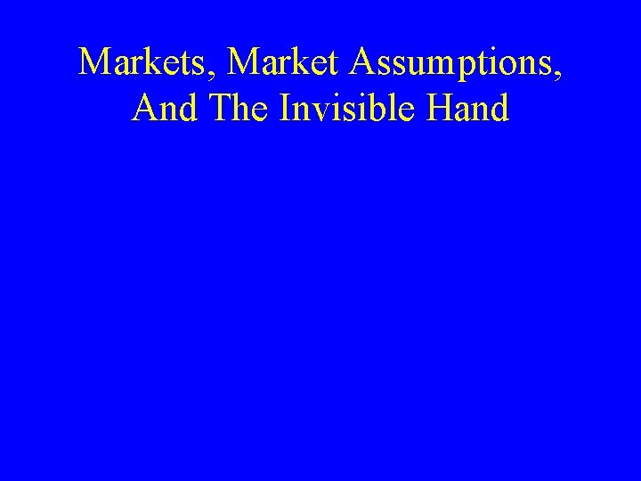 Markets, Market Assumptions, And The Invisible Hand