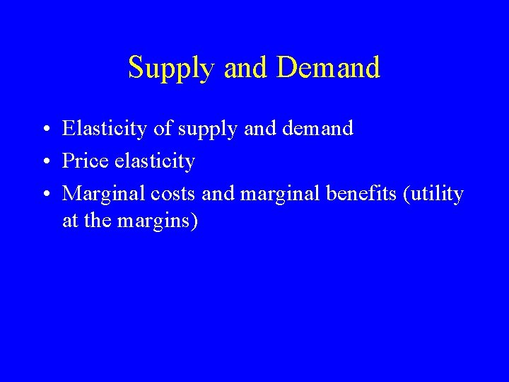 Supply and Demand • Elasticity of supply and demand • Price elasticity • Marginal