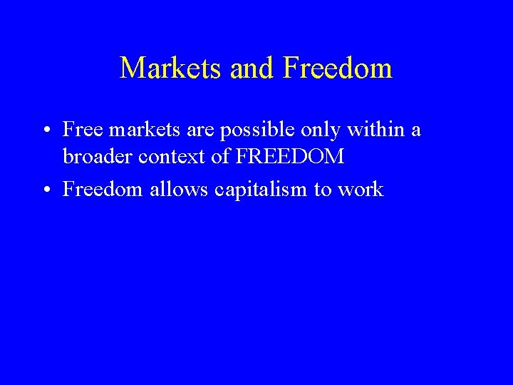 Markets and Freedom • Free markets are possible only within a broader context of