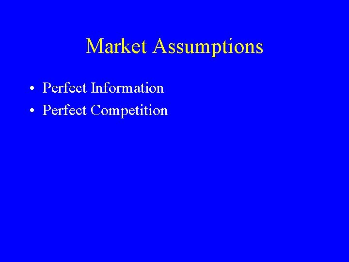 Market Assumptions • Perfect Information • Perfect Competition