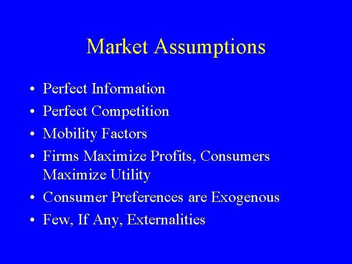 Market Assumptions • • Perfect Information Perfect Competition Mobility Factors Firms Maximize Profits, Consumers