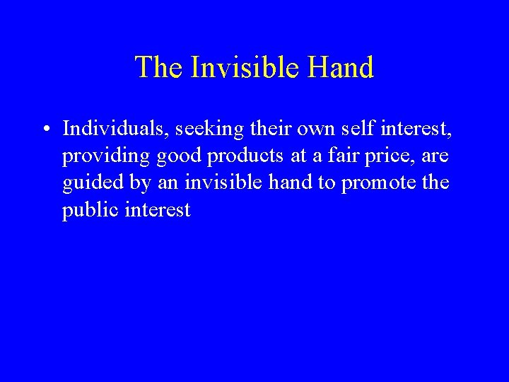 The Invisible Hand • Individuals, seeking their own self interest, providing good products at