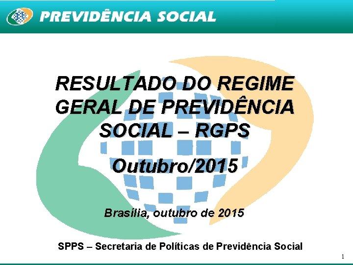 RESULTADO DO REGIME GERAL DE PREVIDÊNCIA SOCIAL – RGPS Outubro/2015 Brasília, outubro de 2015