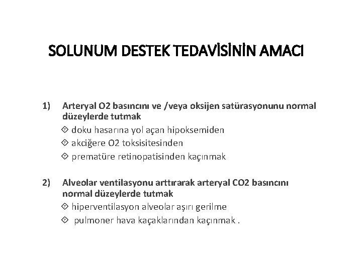 SOLUNUM DESTEK TEDAVİSİNİN AMACI 1) Arteryal O 2 basıncını ve /veya oksijen satürasyonunu normal