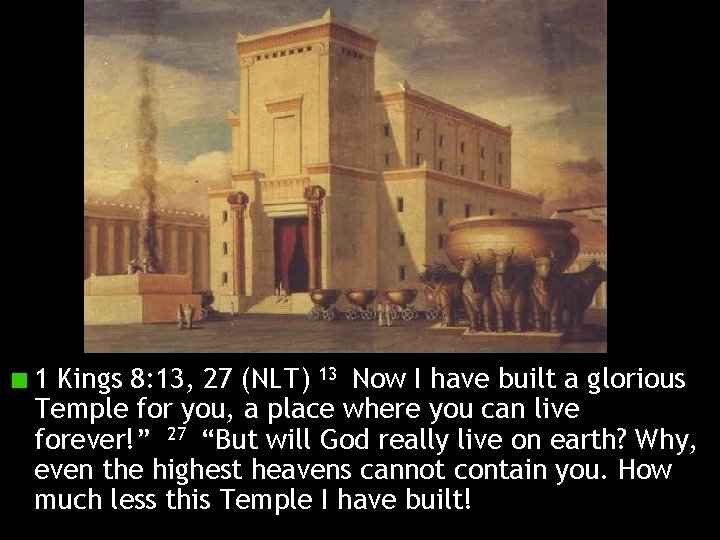 1 Kings 8: 13, 27 (NLT) 13 Now I have built a glorious Temple