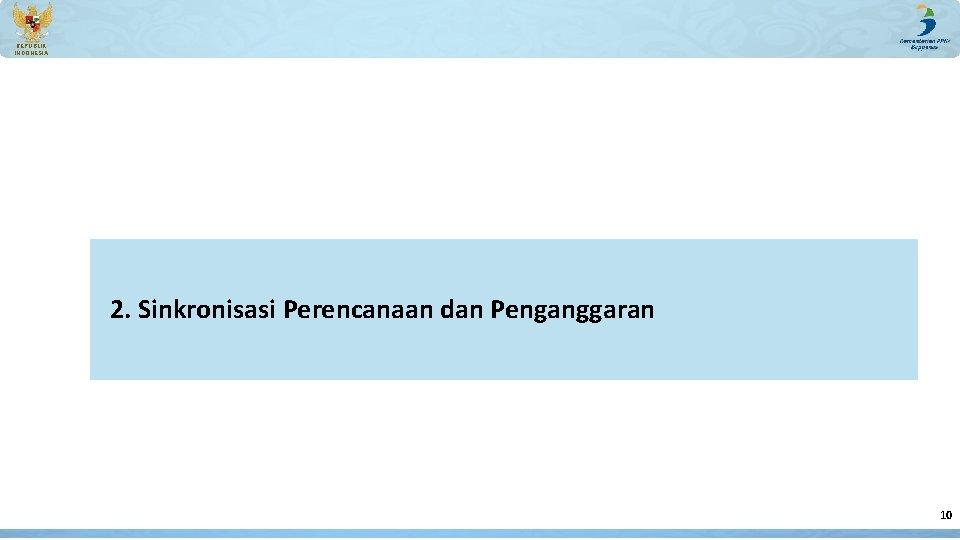 REPUBLIK INDONESIA 2. Sinkronisasi Perencanaan dan Penganggaran 10