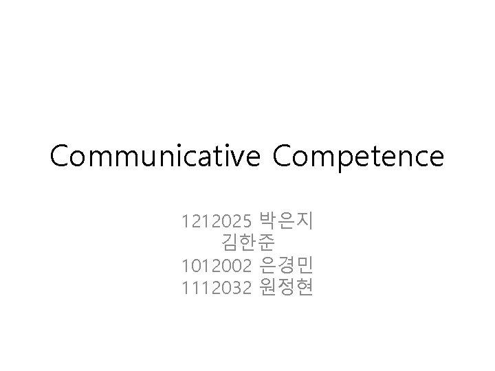 Communicative Competence 1212025 박은지 김한준 1012002 은경민 1112032 원정현