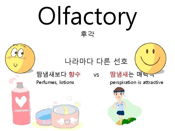 Olfactory 후각 나라마다 다른 선호 땀냄새보다 향수 Perfumes, lotions vs 땀냄새는 매력적 perspiration is