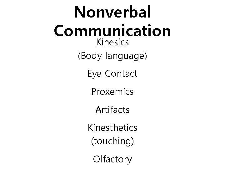 Nonverbal Communication Kinesics (Body language) Eye Contact Proxemics Artifacts Kinesthetics (touching) Olfactory