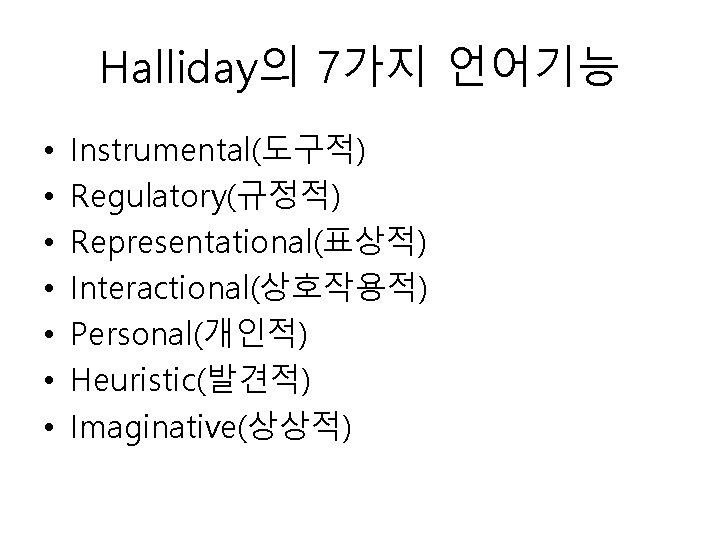 Halliday의 7가지 언어기능 • • Instrumental(도구적) Regulatory(규정적) Representational(표상적) Interactional(상호작용적) Personal(개인적) Heuristic(발견적) Imaginative(상상적)