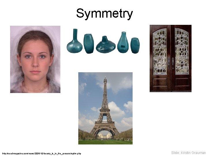 Symmetry http: //seedmagazine. com/news/2006/10/beauty_is_in_the_processingtim. php Slide: Kristin Grauman