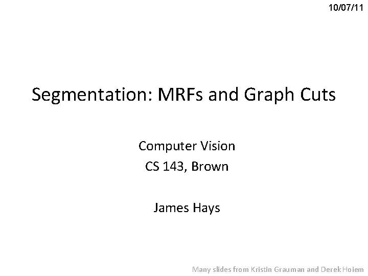 10/07/11 Segmentation: MRFs and Graph Cuts Computer Vision CS 143, Brown James Hays Many