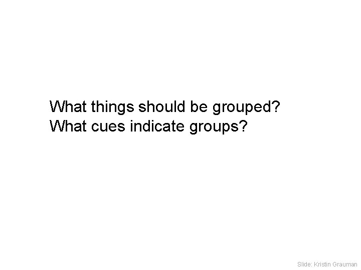What things should be grouped? What cues indicate groups? Slide: Kristin Grauman