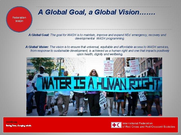 A Global Goal, a Global Vision……. Federation Health WASH Wat. San/EH A Global Goal: