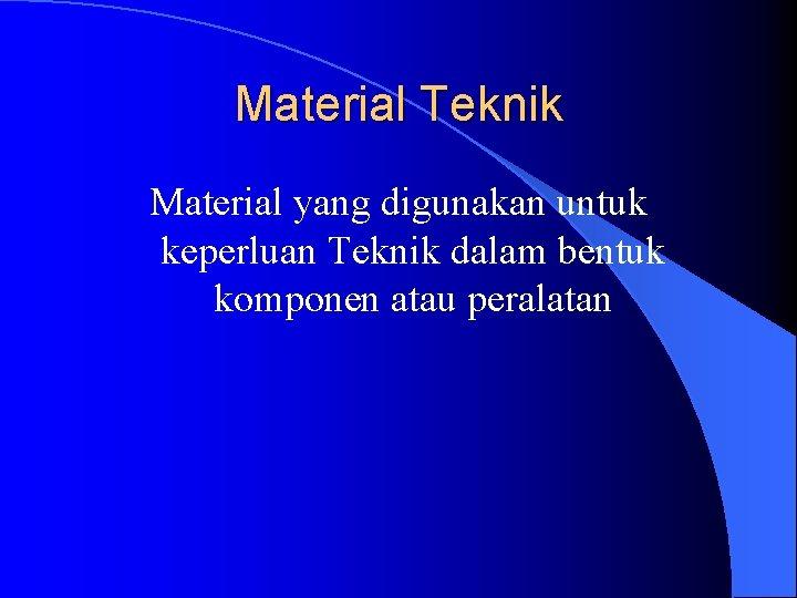 Material Teknik Material yang digunakan untuk keperluan Teknik dalam bentuk komponen atau peralatan