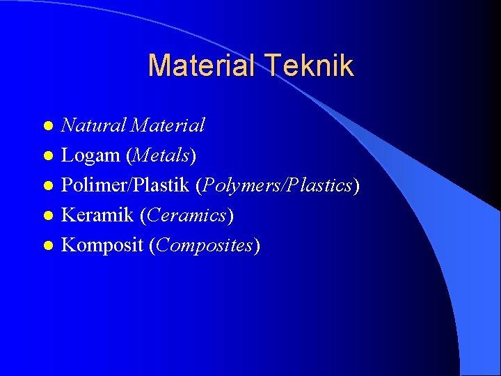 Material Teknik l l l Natural Material Logam (Metals) Polimer/Plastik (Polymers/Plastics) Keramik (Ceramics) Komposit