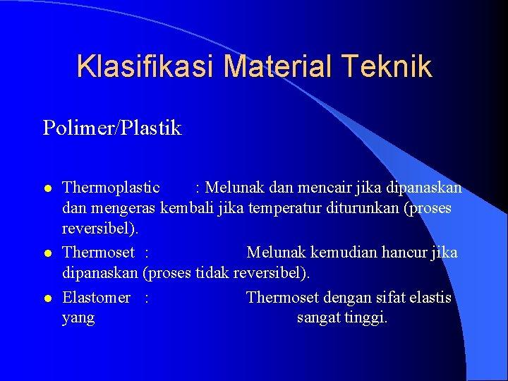 Klasifikasi Material Teknik Polimer/Plastik l l l Thermoplastic : Melunak dan mencair jika dipanaskan