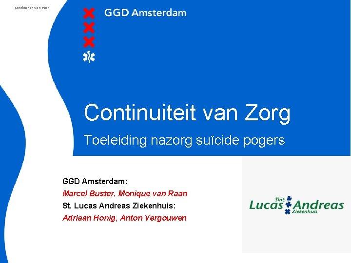 continuiteit van zorg Continuiteit van Zorg Toeleiding nazorg suïcide pogers GGD Amsterdam: Marcel Buster,