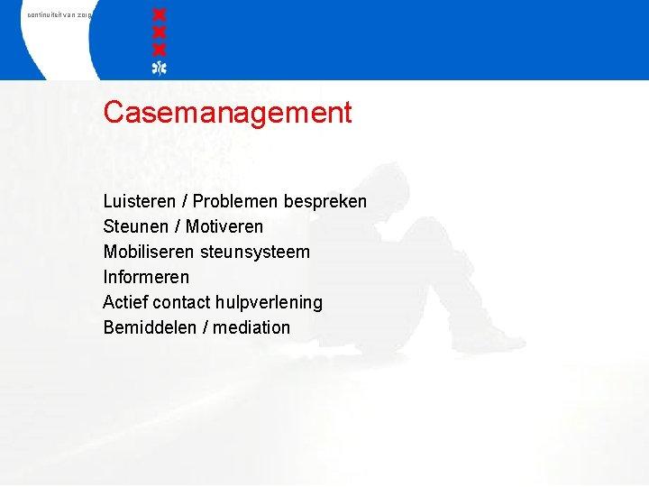 continuiteit van zorg Casemanagement Luisteren / Problemen bespreken Steunen / Motiveren Mobiliseren steunsysteem Informeren