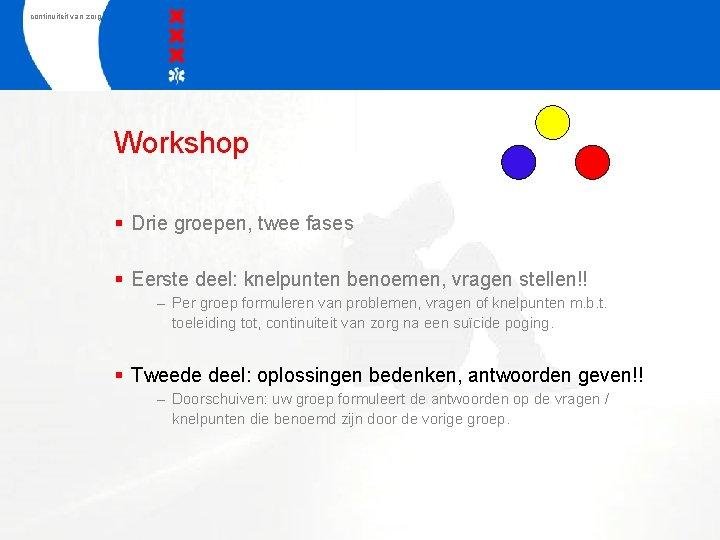 continuiteit van zorg Workshop § Drie groepen, twee fases § Eerste deel: knelpunten benoemen,