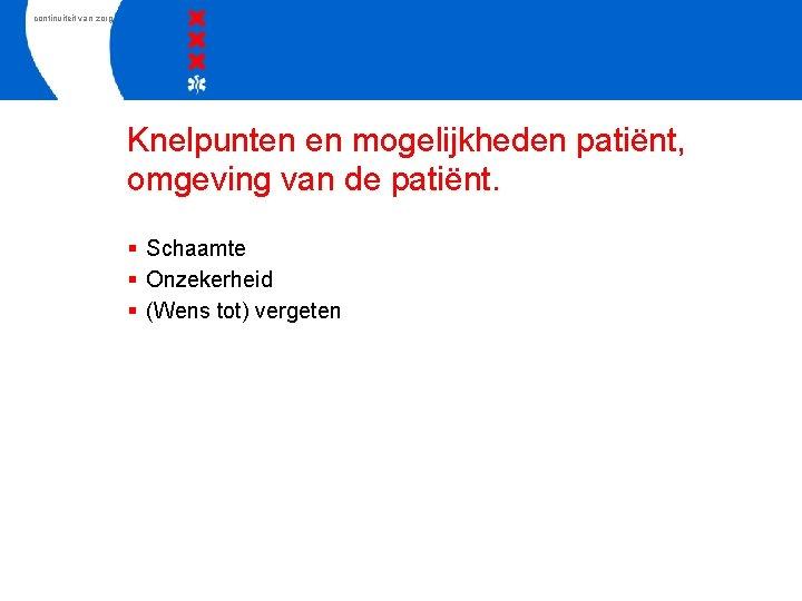 continuiteit van zorg Knelpunten en mogelijkheden patiënt, omgeving van de patiënt. § Schaamte §