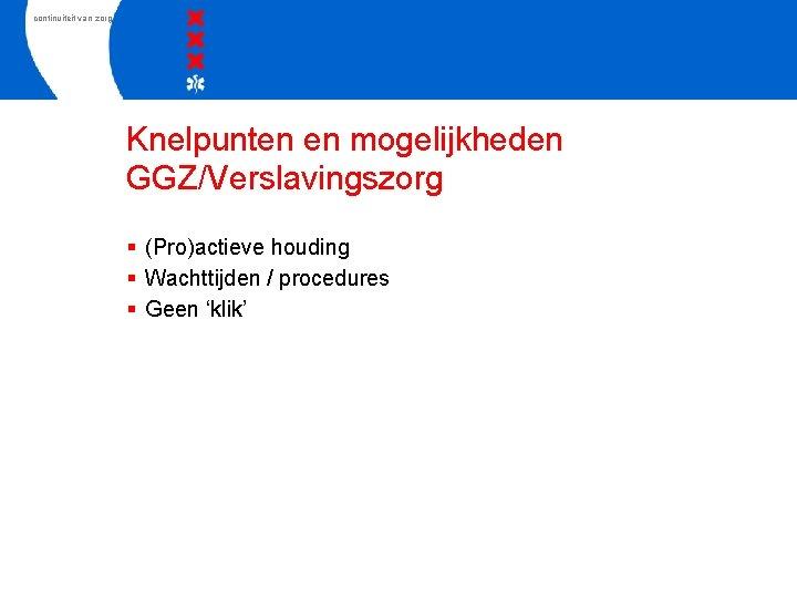 continuiteit van zorg Knelpunten en mogelijkheden GGZ/Verslavingszorg § (Pro)actieve houding § Wachttijden / procedures