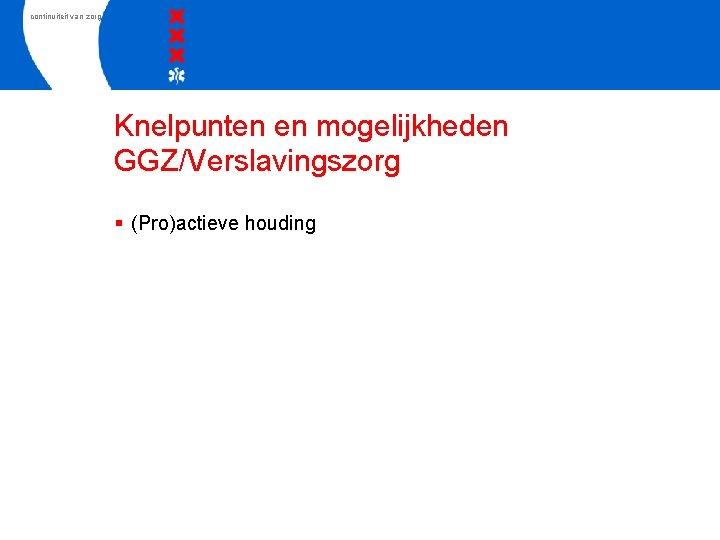 continuiteit van zorg Knelpunten en mogelijkheden GGZ/Verslavingszorg § (Pro)actieve houding