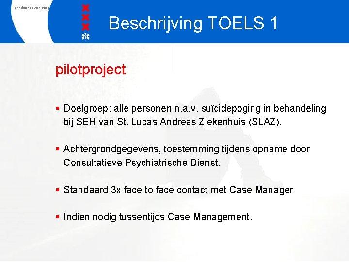 continuiteit van zorg Beschrijving TOELS 1 pilotproject § Doelgroep: alle personen n. a. v.