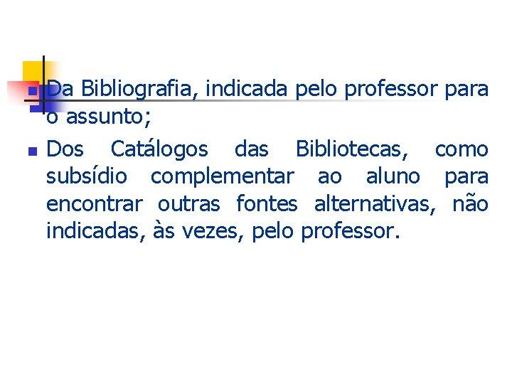 n n Da Bibliografia, indicada pelo professor para o assunto; Dos Catálogos das Bibliotecas,