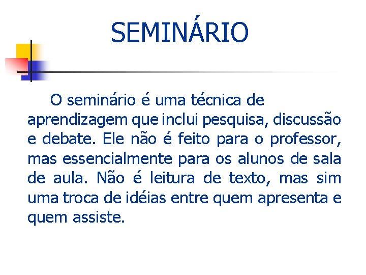 SEMINÁRIO O seminário é uma técnica de aprendizagem que inclui pesquisa, discussão e debate.